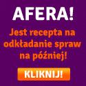 Afera - jest recepta na odkładanie na później - KLIKNIJ